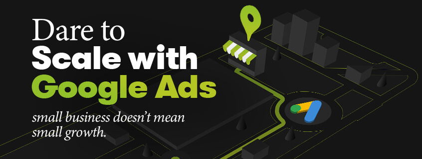 Small business doesn't mean small growth. Dare to scale with Google Ads.