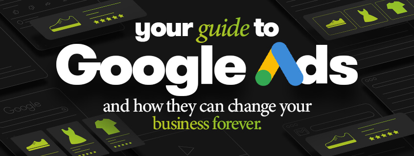Your guide to Google Ads and how they can change your business forever.